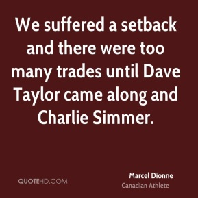 Marcel Dionne - We suffered a setback and there were too many trades until Dave Taylor came along and Charlie Simmer.