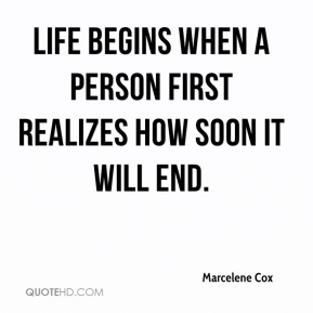 Marcelene Cox - Life begins when a person first realizes how soon it will end.