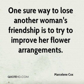 Marcelene Cox - One sure way to lose another woman's friendship is to try to improve her flower arrangements.