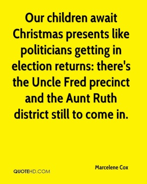 Marcelene Cox - Our children await Christmas presents like politicians getting in election returns: there's the Uncle Fred precinct and the Aunt Ruth district still to come in.
