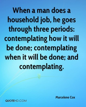 Marcelene Cox - When a man does a household job, he goes through three periods: contemplating how it will be done; contemplating when it will be done; and contemplating.
