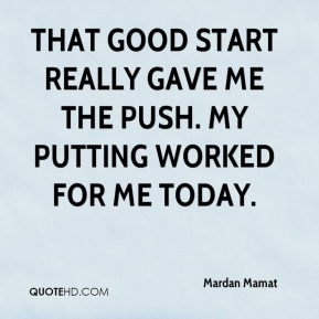 Mardan Mamat  - That good start really gave me the push. My putting worked for me today.
