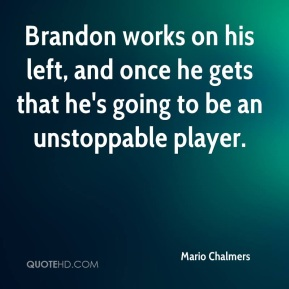 Mario Chalmers  - Brandon works on his left, and once he gets that he's going to be an unstoppable player.