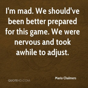 Mario Chalmers  - I'm mad. We should've been better prepared for this game. We were nervous and took awhile to adjust.