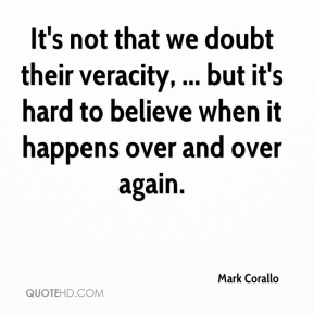 Mark Corallo  - It's not that we doubt their veracity, ... but it's hard to believe when it happens over and over again.