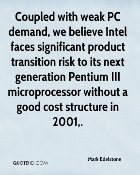 Mark Edelstone  - Coupled with weak PC demand, we believe Intel faces significant product transition risk to its next generation Pentium III microprocessor without a good cost structure in 2001.
