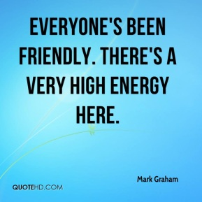 Mark Graham  - Everyone's been friendly. There's a very high energy here.