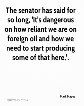 The senator has said for so long, 'it's dangerous on how reliant we are on foreign oil and how we need to start producing some of that here,'.