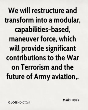 Mark Hayes  - We will restructure and transform into a modular, capabilities-based, maneuver force, which will provide significant contributions to the War on Terrorism and the future of Army aviation.