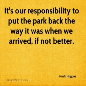 Mark Higgins  - It's our responsibility to put the park back the way it was when we arrived, if not better.