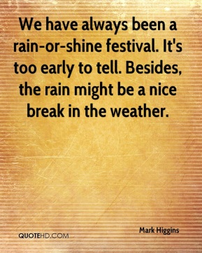 Mark Higgins  - We have always been a rain-or-shine festival. It's too early to tell. Besides, the rain might be a nice break in the weather.