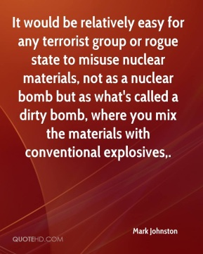 Mark Johnston  - It would be relatively easy for any terrorist group or rogue state to misuse nuclear materials, not as a nuclear bomb but as what's called a dirty bomb, where you mix the materials with conventional explosives.
