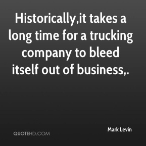 Mark Levin  - Historically,it takes a long time for a trucking company to bleed itself out of business.