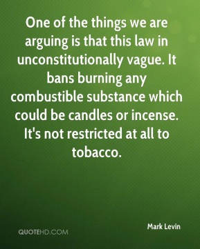 Mark Levin  - One of the things we are arguing is that this law in unconstitutionally vague. It bans burning any combustible substance which could be candles or incense. It's not restricted at all to tobacco.