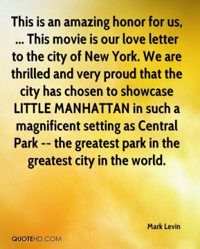Mark Levin  - This is an amazing honor for us, ... This movie is our love letter to the city of New York. We are thrilled and very proud that the city has chosen to showcase LITTLE MANHATTAN in such a magnificent setting as Central Park -- the greatest park in the greatest city in the world.