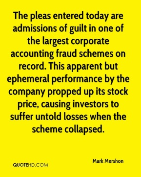 Mark Mershon  - The pleas entered today are admissions of guilt in one of the largest corporate accounting fraud schemes on record. This apparent but ephemeral performance by the company propped up its stock price, causing investors to suffer untold losses when the scheme collapsed.