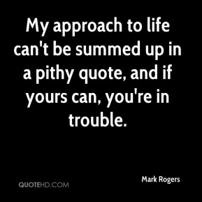 Mark Rogers  - My approach to life can't be summed up in a pithy quote, and if yours can, you're in trouble.