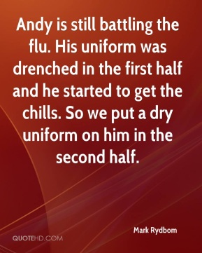 Mark Rydbom  - Andy is still battling the flu. His uniform was drenched in the first half and he started to get the chills. So we put a dry uniform on him in the second half.
