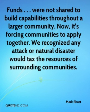 Mark Short  - Funds . . . were not shared to build capabilities throughout a larger community. Now, it's forcing communities to apply together. We recognized any attack or natural disaster would tax the resources of surrounding communities.