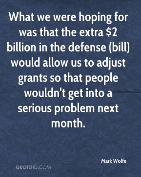 What we were hoping for was that the extra $2 billion in the defense (bill) would allow us to adjust grants so that people wouldn't get into a serious problem next month.