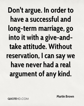 Martin Brown  - Don't argue. In order to have a successful and long-term marriage, go into it with a give-and-take attitude. Without reservation, I can say we have never had a real argument of any kind.