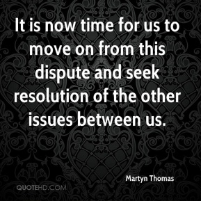 Martyn Thomas  - It is now time for us to move on from this dispute and seek resolution of the other issues between us.