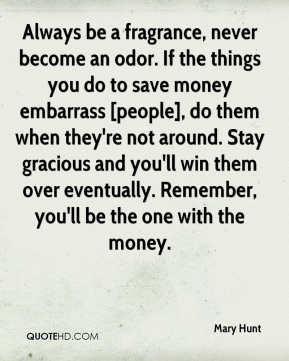 Mary Hunt  - Always be a fragrance, never become an odor. If the things you do to save money embarrass [people], do them when they're not around. Stay gracious and you'll win them over eventually. Remember, you'll be the one with the money.