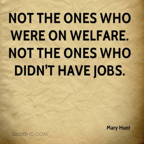 Mary Hunt  - not the ones who were on welfare. Not the ones who didn't have jobs.