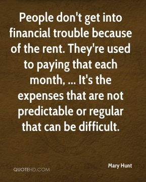 Mary Hunt  - People don't get into financial trouble because of the rent. They're used to paying that each month, ... It's the expenses that are not predictable or regular that can be difficult.