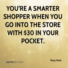 Mary Hunt  - You're a smarter shopper when you go into the store with $30 in your pocket.