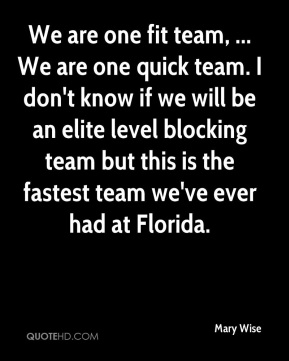 Mary Wise  - We are one fit team, ... We are one quick team. I don't know if we will be an elite level blocking team but this is the fastest team we've ever had at Florida.