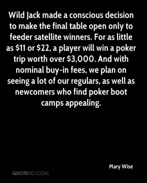 Mary Wise  - Wild Jack made a conscious decision to make the final table open only to feeder satellite winners. For as little as $11 or $22, a player will win a poker trip worth over $3,000. And with nominal buy-in fees, we plan on seeing a lot of our regulars, as well as newcomers who find poker boot camps appealing.