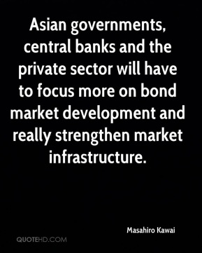 Masahiro Kawai  - Asian governments, central banks and the private sector will have to focus more on bond market development and really strengthen market infrastructure.