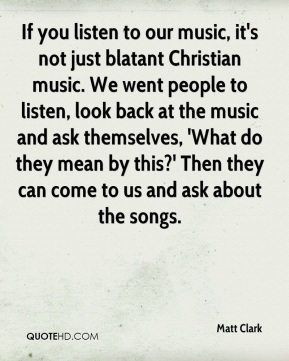 Matt Clark  - If you listen to our music, it's not just blatant Christian music. We went people to listen, look back at the music and ask themselves, 'What do they mean by this?' Then they can come to us and ask about the songs.