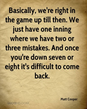 Basically, we're right in the game up till then. We just have one inning where we have two or three mistakes. And once you're down seven or eight it's difficult to come back.