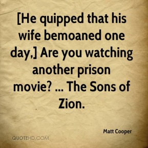 [He quipped that his wife bemoaned one day,] Are you watching another prison movie? ... The Sons of Zion.