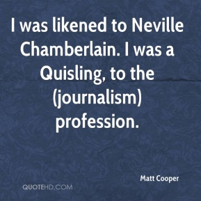 I was likened to Neville Chamberlain. I was a Quisling, to the (journalism) profession.
