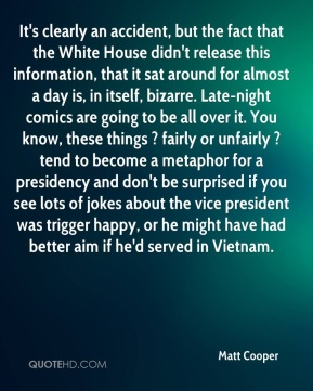 Matt Cooper  - It's clearly an accident, but the fact that the White House didn't release this information, that it sat around for almost a day is, in itself, bizarre. Late-night comics are going to be all over it. You know, these things ? fairly or unfairly ? tend to become a metaphor for a presidency and don't be surprised if you see lots of jokes about the vice president was trigger happy, or he might have had better aim if he'd served in Vietnam.