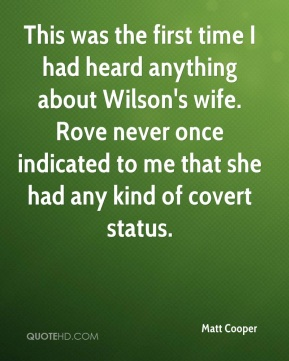 This was the first time I had heard anything about Wilson's wife. Rove never once indicated to me that she had any kind of covert status.