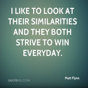 Matt Flynn  - I like to look at their similarities and they both strive to win everyday.