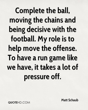 Complete the ball, moving the chains and being decisive with the football. My role is to help move the offense. To have a run game like we have, it takes a lot of pressure off.