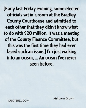 Matthew Brown  - [Early last Friday evening, some elected officials sat in a room at the Bradley County Courthouse and admitted to each other that they didn't know what to do with $20 million. It was a meeting of the County Finance Committee, but this was the first time they had ever faced such an issue.] I'm just walking into an ocean, ... An ocean I've never seen before.