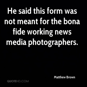 He said this form was not meant for the bona fide working news media photographers.
