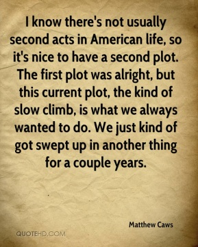 I know there's not usually second acts in American life, so it's nice to have a second plot. The first plot was alright, but this current plot, the kind of slow climb, is what we always wanted to do. We just kind of got swept up in another thing for a couple years.