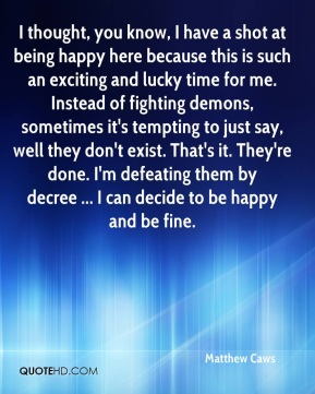 I thought, you know, I have a shot at being happy here because this is such an exciting and lucky time for me. Instead of fighting demons, sometimes it's tempting to just say, well they don't exist. That's it. They're done. I'm defeating them by decree ... I can decide to be happy and be fine.