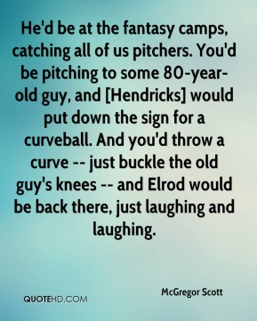 McGregor Scott  - He'd be at the fantasy camps, catching all of us pitchers. You'd be pitching to some 80-year-old guy, and [Hendricks] would put down the sign for a curveball. And you'd throw a curve -- just buckle the old guy's knees -- and Elrod would be back there, just laughing and laughing.