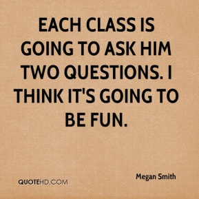 Megan Smith  - Each class is going to ask him two questions. I think it's going to be fun.