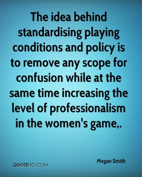 Megan Smith  - The idea behind standardising playing conditions and policy is to remove any scope for confusion while at the same time increasing the level of professionalism in the women's game.