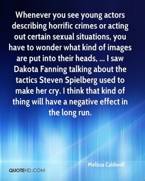 Melissa Caldwell  - Whenever you see young actors describing horrific crimes or acting out certain sexual situations, you have to wonder what kind of images are put into their heads, ... I saw Dakota Fanning talking about the tactics Steven Spielberg used to make her cry. I think that kind of thing will have a negative effect in the long run.