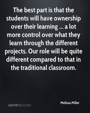 Melissa Miller  - The best part is that the students will have ownership over their learning ... a lot more control over what they learn through the different projects. Our role will be quite different compared to that in the traditional classroom.